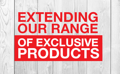 EXTENDING OUR RANGE OF EXCLUSIVE PRODUCTS